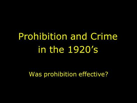 Was prohibition effective? Prohibition and Crime in the 1920's.