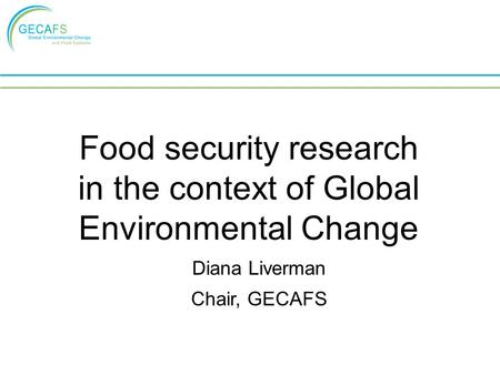 Food security research in the context of Global Environmental Change Diana Liverman Chair, GECAFS.