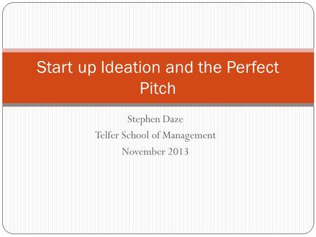 Stephen Daze Telfer School of Management November 2013 Start up Ideation and the Perfect Pitch.