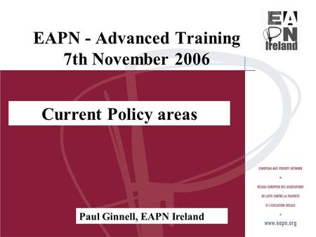 EAPN - Advanced Training 7th November 2006 Current Policy areas Paul Ginnell, EAPN Ireland.
