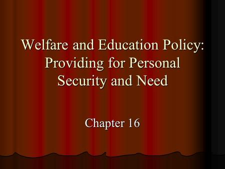 Welfare and Education Policy: Providing for Personal Security and Need Chapter 16.