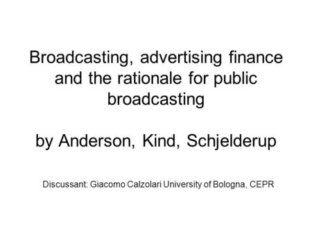 Broadcasting, advertising finance and the rationale for public broadcasting by Anderson, Kind, Schjelderup Discussant: Giacomo Calzolari University of.