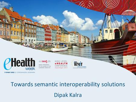 Towards semantic interoperability solutions Dipak Kalra.