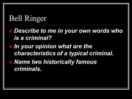 Bell Ringer Describe to me in your own words who is a criminal? In your opinion what are the characteristics of a typical criminal. Name two historically.