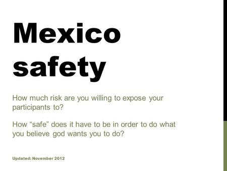 "Mexico safety How much risk are you willing to expose your participants to? Updated: November 2012 How ""safe"" does it have to be in order to do what you."