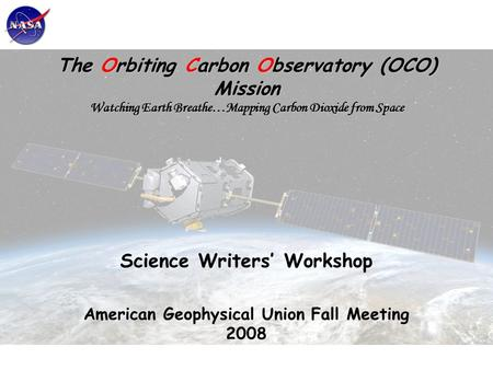 The Orbiting Carbon Observatory (OCO) Mission Watching Earth Breathe…Mapping Carbon Dioxide from Space Science Writers' Workshop American Geophysical Union.
