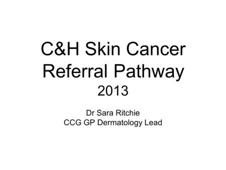 C&H Skin Cancer Referral Pathway 2013 Dr Sara Ritchie CCG GP Dermatology Lead.