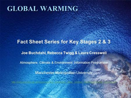 GLOBAL WARMING Fact Sheet Series for Key Stages 2 & 3 Joe Buchdahl, Rebecca Twigg & Laura Cresswell Atmosphere, Climate & Environment Information Programme.