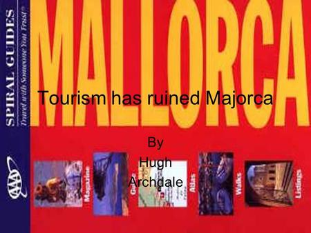 Tourism has ruined Majorca By Hugh Archdale. Intro to Majorca It is the largest island in the Balearics. Palma, the capital, is the largest city in the.