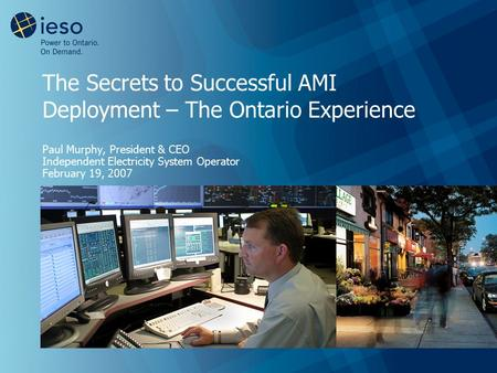The Secrets to Successful AMI Deployment – The Ontario Experience Paul Murphy, President & CEO Independent Electricity System Operator February 19, 2007.