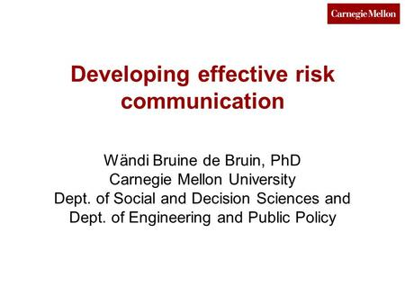 Developing effective risk communication Wändi Bruine de Bruin, PhD Carnegie Mellon University Dept. of Social and Decision Sciences and Dept. of Engineering.
