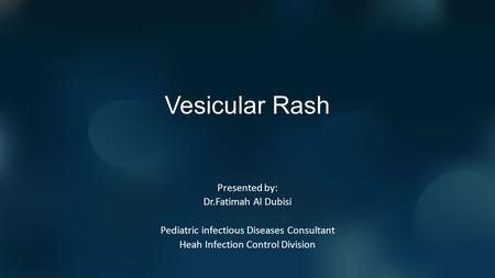 Vesicular Rash Presented by: Dr.Fatimah Al Dubisi Pediatric infectious Diseases Consultant Heah Infection Control Division.
