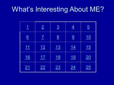 What's Interesting About ME? 12345 678910 1112131415 1617181920 2122232425.