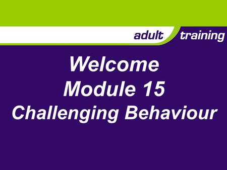 Welcome Module 15 Challenging Behaviour. Aim To enable adults to prevent and manage challenging behaviour in their sections.