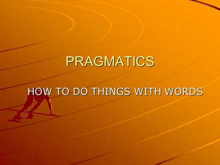 PRAGMATICS HOW TO DO THINGS WITH WORDS. What is Pragmatics? Pragmatics is the study of invisible meaning. Identifying what is meant but not said. J. L.