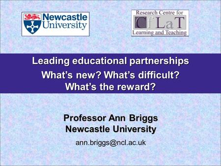 Leading educational partnerships What's new? What's difficult? What's the reward? Professor Ann Briggs Newcastle University