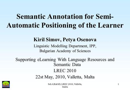 SeL-LR&SD, LREC 2010, Valletta, Malta 1 Semantic Annotation for Semi- Automatic Positioning of the Learner Kiril Simov, Petya Osenova Linguistic Modelling.