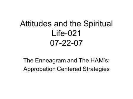 Attitudes and the Spiritual Life-021 07-22-07 The Enneagram and The HAM's: Approbation Centered Strategies.