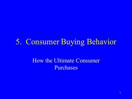 1 5. Consumer Buying Behavior How the Ultimate Consumer Purchases.