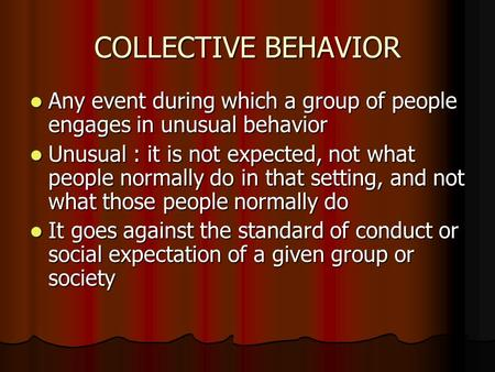COLLECTIVE BEHAVIOR Any event during which a group of people engages in unusual behavior Any event during which a group of people engages in unusual behavior.