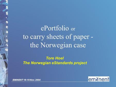 EMINENT 18-19 Nov. 2004 ePortfolio or to carry sheets of paper - the Norwegian case Tore Hoel The Norwegian eStandards project.