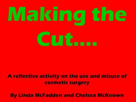 Making the Cut…. A reflective activity on the use and misuse of cosmetic surgery By Linda McFadden and Chelsea McKeown.