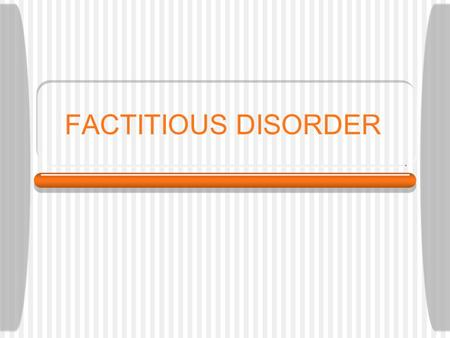 FACTITIOUS DISORDER. Intentionally produce signs and symptoms of medical and mental disorder Misrepresent their histories and symptoms Objective: assume.