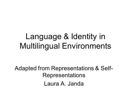 Language & Identity in Multilingual Environments Adapted from Representations & Self- Representations Laura A. Janda.