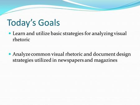 Today's Goals Learn and utilize basic strategies for analyzing visual rhetoric Analyze common visual rhetoric and document design strategies utilized in.