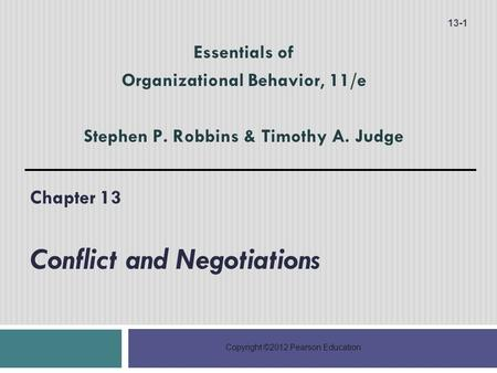Copyright ©2012 Pearson Education Chapter 13 Conflict and Negotiations 13-1 Essentials of Organizational Behavior, 11/e Stephen P. Robbins & Timothy A.