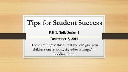 "Tips for Student Success P.E.P. Talk-Series 1 December 8, 2014 ""There are 2 great things that you can give your children: one is roots, the other is wings."""