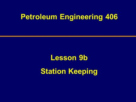 Petroleum Engineering 406 Lesson 9b Station Keeping.