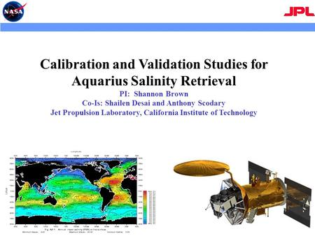 Calibration and Validation Studies for Aquarius Salinity Retrieval PI: Shannon Brown Co-Is: Shailen Desai and Anthony Scodary Jet Propulsion Laboratory,