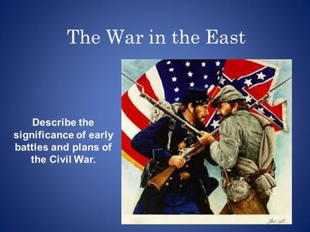 The War in the East Describe the significance of early battles and plans of the Civil War.