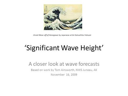 'Significant Wave Height' A closer look at wave forecasts Based on work by Tom Ainsworth, NWS Juneau, AK November 16, 2009 Great Wave off of Kanagawa by.