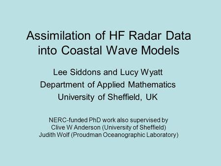 Assimilation of HF Radar Data into Coastal Wave Models NERC-funded PhD work also supervised by Clive W Anderson (University of Sheffield) Judith Wolf (Proudman.