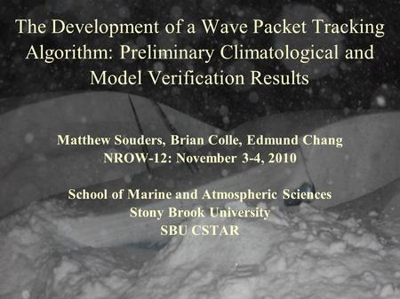 The Development of a Wave Packet Tracking Algorithm: Preliminary Climatological and Model Verification Results Matthew Souders, Brian Colle, Edmund Chang.