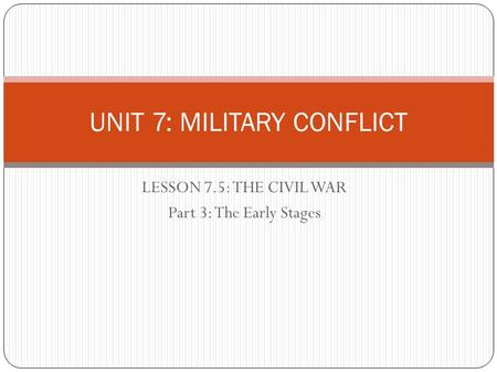 LESSON 7.5: THE CIVIL WAR Part 3: The Early Stages UNIT 7: MILITARY CONFLICT.
