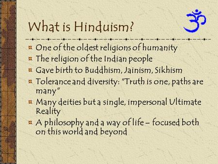 What is Hinduism? One of the oldest religions of humanity The religion of the Indian people Gave birth to Buddhism, Jainism, Sikhism Tolerance and diversity: