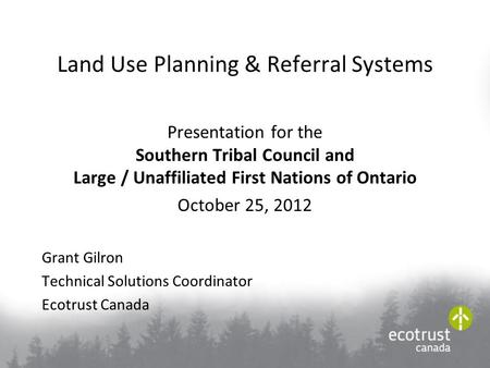 Land Use Planning & Referral Systems Presentation for the Southern Tribal Council and Large / Unaffiliated First Nations of Ontario October 25, 2012 Grant.