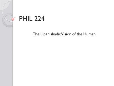 PHIL 224 The Upanishadic Vision of the Human. THN s : Some Common Features As we will see, theories of human nature typically include some common elements.