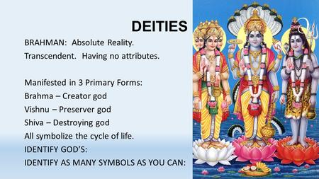 DEITIES BRAHMAN: Absolute Reality. Transcendent. Having no attributes. Manifested in 3 Primary Forms: Brahma – Creator god Vishnu – Preserver god Shiva.