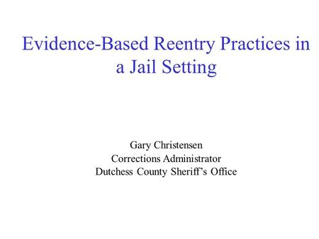 Evidence-Based Reentry Practices in a Jail Setting Gary Christensen Corrections Administrator Dutchess County Sheriff's Office.