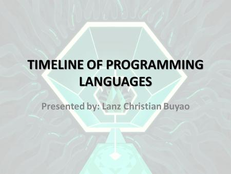 TIMELINE OF <strong>PROGRAMMING</strong> LANGUAGES Presented by: Lanz Christian Buyao.