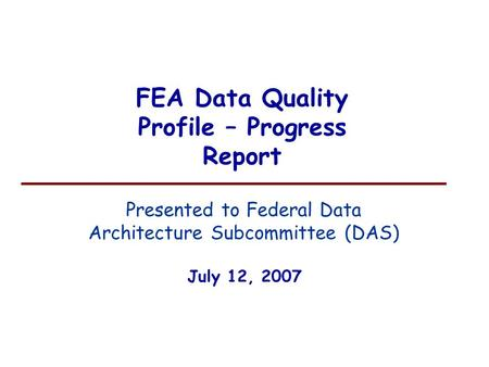 FEA Data Quality Profile – Progress Report July 12, 2007 Presented to Federal Data Architecture Subcommittee (DAS)