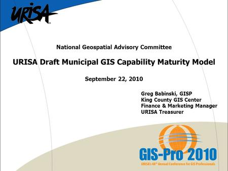 National Geospatial Advisory Committee URISA Draft Municipal GIS Capability Maturity Model September 22, 2010 Greg Babinski, GISP King County GIS Center.