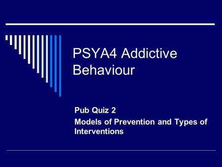 PSYA4 Addictive Behaviour Pub Quiz 2 Models of Prevention and Types of Interventions.