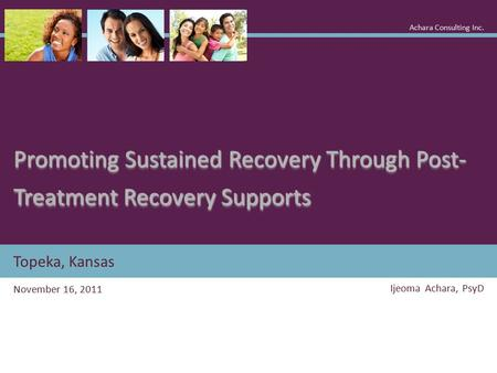 Topeka, Kansas Promoting Sustained Recovery Through Post- Treatment Recovery Supports November 16, 2011 Ijeoma Achara, PsyD Achara Consulting Inc.