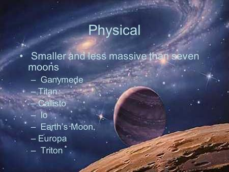 Physical Smaller and less massive than seven moons – Ganymede –Titan –Callisto – Io – Earth's Moon –Europa – Triton.