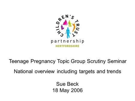 Teenage Pregnancy Topic Group Scrutiny Seminar National overview including targets and trends Sue Beck 18 May 2006.